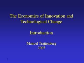 The Economics of Innovation and Technological Change Introduction Manuel Trajtenberg 2005