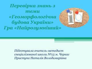 Перевірка знань з  теми « Геоморфологічна будова України »  Гра  « Найрозумніший »