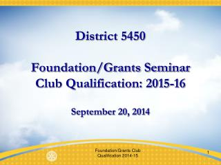 District 5450 Foundation/Grants Seminar Club Qualification: 2015-16 September 20, 2014
