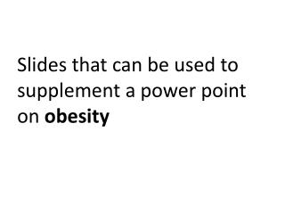 Slides that can be used to supplement a power point on  obesity