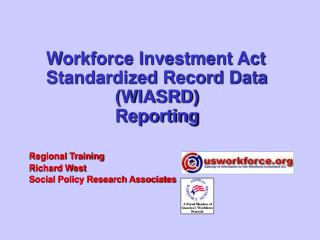 Workforce Investment Act Standardized Record Data  WIASRD  Reporting    Regional Training   Richard West   Social Policy