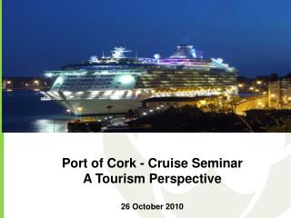 Port of Cork - Cruise Seminar A Tourism Perspective 26 October 2010