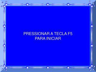 PRESSIONAR A TECLA F5 PARA INICIAR