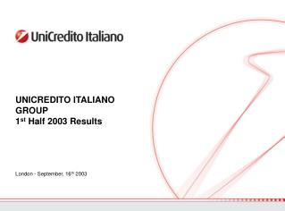 UNICREDITO ITALIANO GROUP 1 st  Half 2003 Results