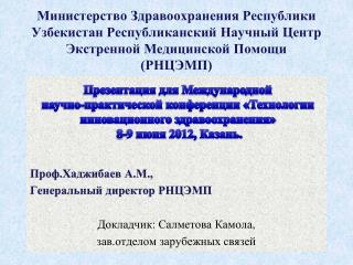 Проф.Хаджибаев  А.М.,  Генеральный директор РНЦЭМП Докладчик:  Салметова Камола ,