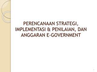 PERENCANAAN STRATEGI, IMPLEMENTASI & PENILAIAN, DAN ANGGARAN E-GOVERNMENT