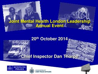 Joint Mental Health London Leadership Annual Event  20 th  October 2014 Chief Inspector Dan Thorpe