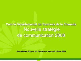 Comité Départemental du Tourisme de la Charente  Nouvelle stratégie  de communication 2008