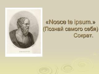« Nosce te ipsum .» (Познай самого себя)                  Сократ.