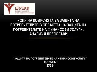 """""""Защита на потребителите на финансови услуги """" 18/12/2012 ВУЗФ"""