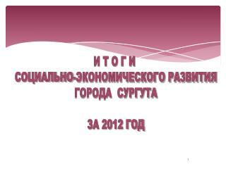 И Т О Г И  СОЦИАЛЬНО-ЭКОНОМИЧЕСКОГО РАЗВИТИЯ ГОРОДА  СУРГУТА ЗА 2012 ГОД