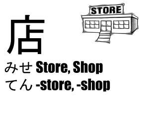 店 み せ  Store, Shop て ん  -store, -shop
