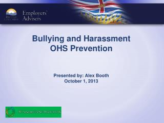 Bullying and Harassment OHS Prevention Presented by: Alex Booth October 1, 2013