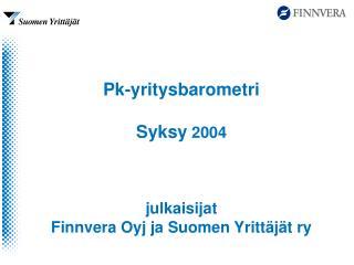Pk-yritysbarometri  Syksy  2004 julkaisijat  Finnvera Oyj ja Suomen Yrittäjät ry