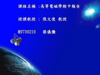 課程名稱  : 高等電磁學期中報告 授課教授  :  張文俊 教授 M9730210    蔡儀騰