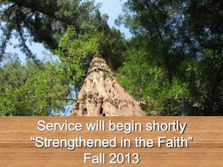 """Service will begin shortly """"Strengthened in the Faith"""" Fall 2013"""