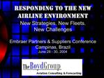 Responding To The New Airline Environment New Strategies. New Fleets. New Challenges   Embraer Partners  Suppliers Confe