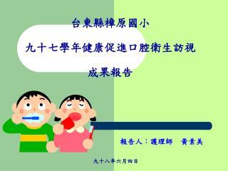 台東縣樟原國小 九十七學年健康促進口腔衛生訪視 成果報告