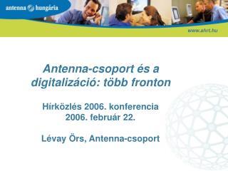 Antenna-csoport  s a digitaliz ci : t bb fronton  H rk zl s 2006. konferencia 2006. febru r 22.  L vay  rs, Antenna-csop