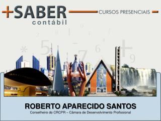 ROBERTO APARECIDO SANTOS Conselheiro do CRCPR – Câmara de Desenvolvimento Profissional