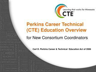Perkins Career Technical (CTE) Education Overview  for  New Consortium Coordinators
