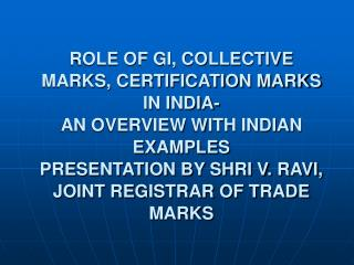 ROLE OF GI, COLLECTIVE MARKS, CERTIFICATION MARKS IN INDIA- AN OVERVIEW WITH INDIAN EXAMPLES  PRESENTATION BY SHRI V. RA