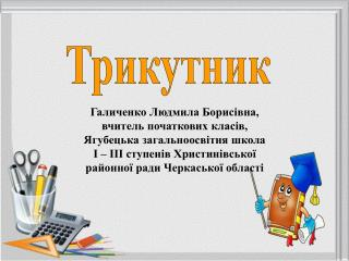 Галиченко Людмила Борисівна, вчитель початкових класів, Ягубецька загальноосвітня школа