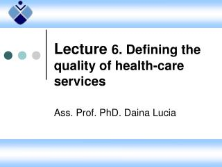 Lecture  6. Defining the quality of health-care services Ass. Prof. PhD . Daina Lucia