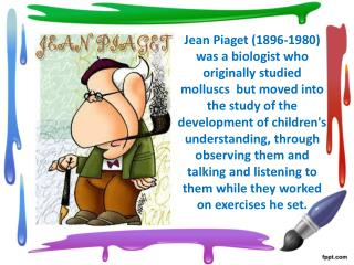 Jean Piaget 1896-1980 was a biologist who originally studied molluscs  but moved into the study of the development of ch