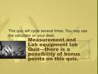 Measurement and Lab equipment lab  Quiz—there is a possibility of bonus points on this quiz.