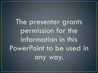 The presenter grants permission for the information in this PowerPoint to be used in any way.
