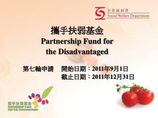 攜手 扶弱基金 P artnership Fund for  the Disadvantaged 第七輪申請     開始日期: 2011 年 9 月 1 日