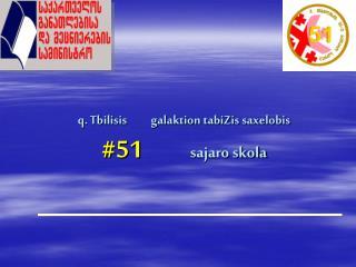 q. Tbilisis          galaktion tabiZis saxelobis #51                 sajaro skola