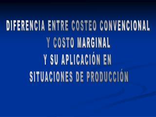 DIFERENCIA ENTRE COSTEO CONVENCIONAL Y COSTO MARGINAL Y SU APLICACIÓN EN