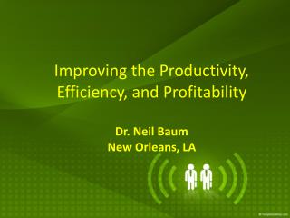 Improving the Productivity, Efficiency, and Profitability Dr. Neil Baum New Orleans, LA