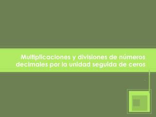 Multiplicaciones y divisiones  de números decimales por la unidad seguida de ceros