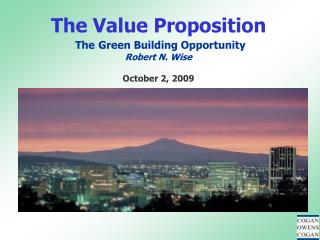 The Value Proposition The Green Building Opportunity Robert N. Wise October 2, 2009