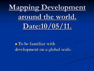 Mapping Development around the world. Date:10/05/11.