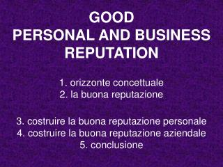 GOOD  PERSONAL AND BUSINESS REPUTATION  1. orizzonte concettuale 2. la buona reputazione  3. costruire la buona reputazi