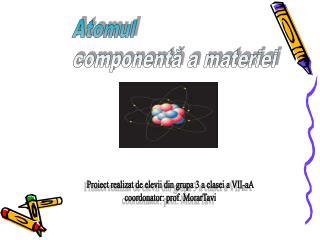 Atomul componentă a materiei