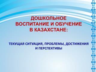 ДОШКОЛЬНОЕ  ВОСПИТАНИЕ И ОБУЧЕНИЕ В КАЗАХСТАНЕ:  ТЕКУЩАЯ СИТУАЦИЯ, ПРОБЛЕМЫ, ДОСТИЖЕНИЯ