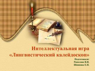 Интеллектуальная  игра «Лингвистический калейдоскоп» Подготовили: Ряполова  В.И. Шиянова  Е.Н.