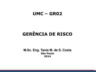 UMC – GR02 GERÊNCIA DE RISCO M.Sc. Eng. Tania M. de S. Costa  São Paulo 2014