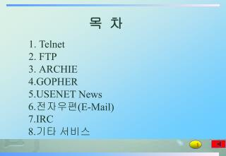 Telnet FTP ARCHIE 4.GOPHER 5.USENET News 6. 전자우편 (E-Mail) 7.IRC 8. 기타 서비스