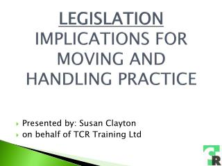 LEGISLATION   IMPLICATIONS FOR MOVING AND HANDLING PRACTICE