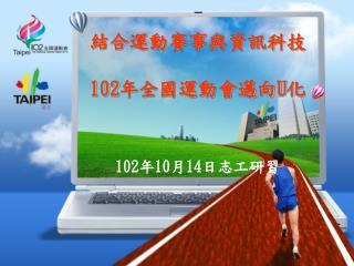 結合運動賽事與資訊科技 102 年全國運動會邁向 U 化 102 年 10 月 14 日志工研習