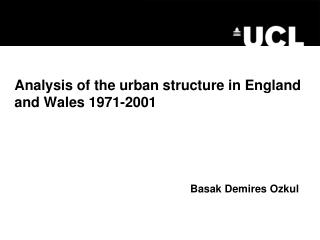 Analysis of the urban structure in England and Wales 1971-2001 Basak Demires Ozkul