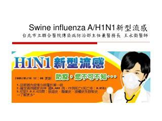 Swine influenza A/H1N1 新型流感 台北市立聯合醫院傳染病防治部主任兼醫務長 王永衛醫師