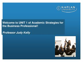 Welcome to UNIT 1 of Academic Strategies for the Business Professional! Professor Judy Kelly