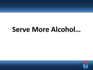 Serve More Alcohol